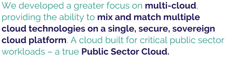 """""""We developed a greater focus on multi-cloud, providing the ability to mix and match multiple cloud technologies on a single, secure, sovereign cloud platform. A cloud built for critical public sector workloads - a true public sector cloud."""""""