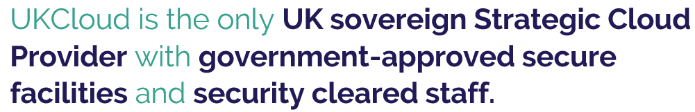 """""""UKCloud is the only UK sovereign Strategic Cloud Provider with government-approved secure facilities and security cleared staff."""""""