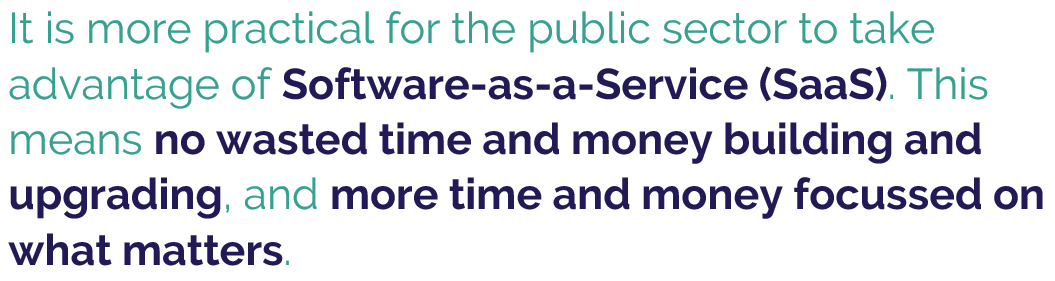 """""""It is more practical for the public sector to take advantage of Software as a Service (SaaS). This means no wasted time and money building and upgrading, and more time and money focussed on what matters."""""""