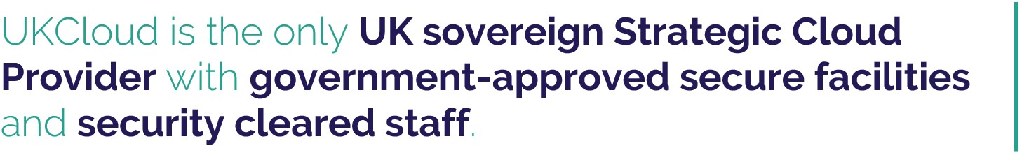 UKCloud is the only UK sovereign Strategic Cloud Provider with government-approved secure facilities and security cleared staff.