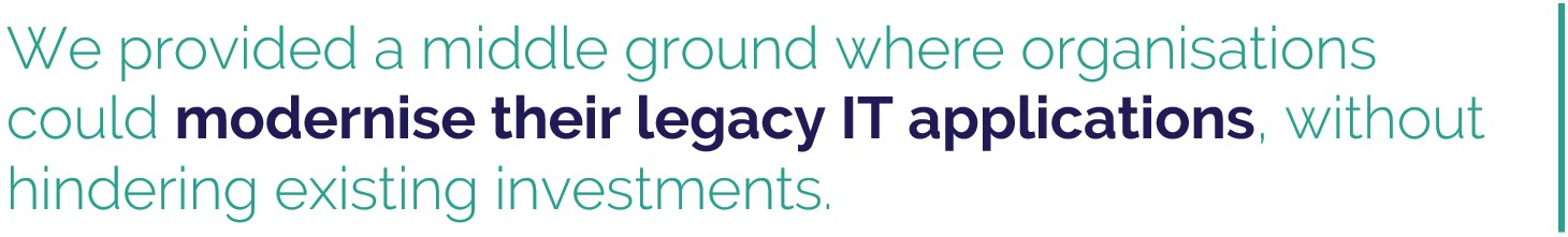 We provided a middle ground where organisations could modernise their legacy IT applications, without hindering existing investments.