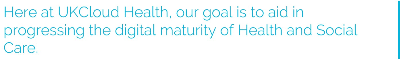 Here at UKCloud Health, our goal is to aid in progressing the digital maturity of Health and Social Care.