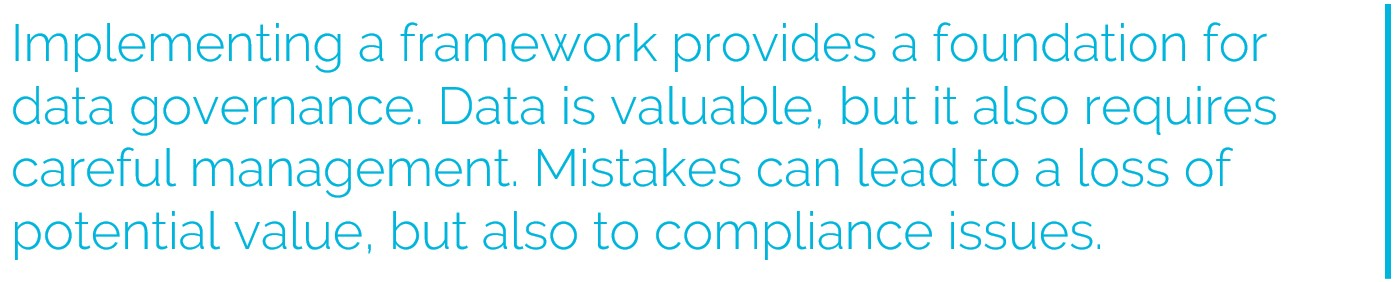 Implementing a framework provides a foundation for datagovernance. Data is valuable, but it also requires carefulmanagement. Mistakes can lead to a loss of potential value, but also to compliance issues.
